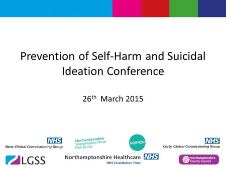 Prevention of Self-Harm and Suicidal Ideation Conference 26 th March 2015.