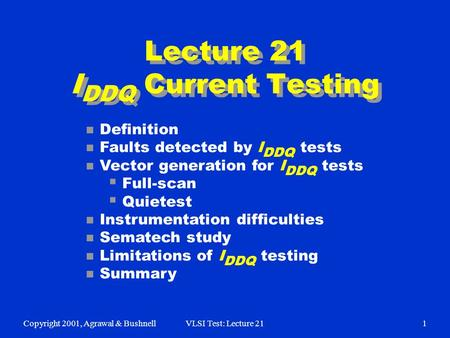 Copyright 2001, Agrawal & BushnellVLSI Test: Lecture 211 Lecture 21 I DDQ Current Testing n Definition n Faults detected by I DDQ tests n Vector generation.