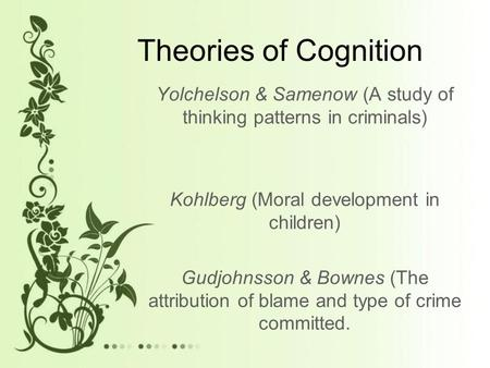Theories of Cognition Yolchelson & Samenow (A study of thinking patterns in criminals) Kohlberg (Moral development in children) Gudjohnsson & Bownes (The.