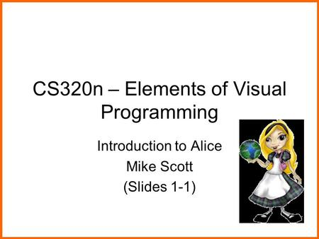 CS320n – Elements of Visual Programming Introduction to Alice Mike Scott (Slides 1-1)