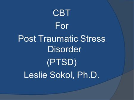 CBT <strong>For</strong> Post Traumatic Stress Disorder (PTSD) Leslie Sokol, Ph.D.