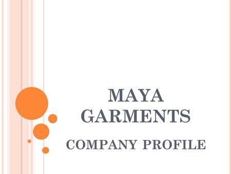 MAYA GARMENTS COMPANY PROFILE. M AYA G ARMENTS Maya Garments is a young enterprise that manufactures good quality garments for the export and domestic.