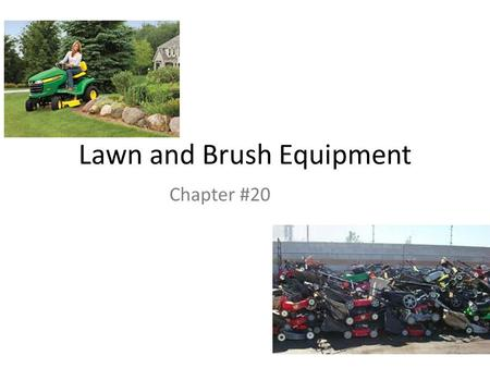 Lawn and Brush Equipment Chapter #20. Work Safely Remove spark plug wire before servicing Storing fuel Oily rags Hydrogen gas from batteries Hydraulic.