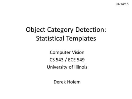 Object Category Detection: Statistical Templates Computer Vision CS 543 / ECE 549 University of Illinois Derek Hoiem 04/14/15.