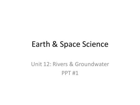 Earth & Space Science Unit 12: Rivers & Groundwater PPT #1.