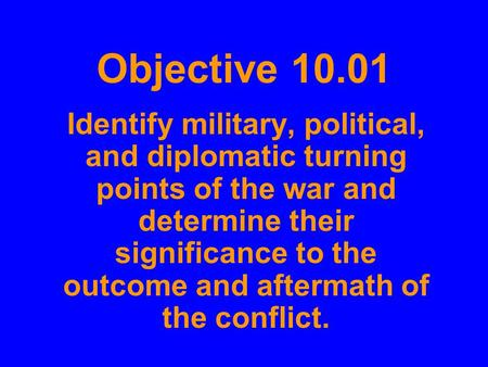 Objective 10.01 Identify military, political, and diplomatic turning points of the war and determine their significance to the outcome and aftermath of.