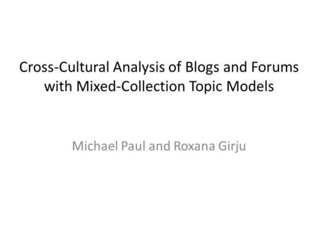 Cross-Cultural Analysis of Blogs and Forums with Mixed-Collection <strong>Topic</strong> Models Michael Paul and Roxana Girju.