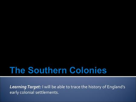 Learning Target: I will be able to trace the history of England's early colonial settlements.