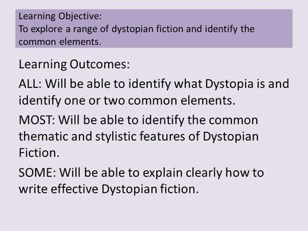 Learning Outcomes: ALL: Will be able to identify what Dystopia is and identify one or two common elements. MOST: Will be able to identify the common thematic.