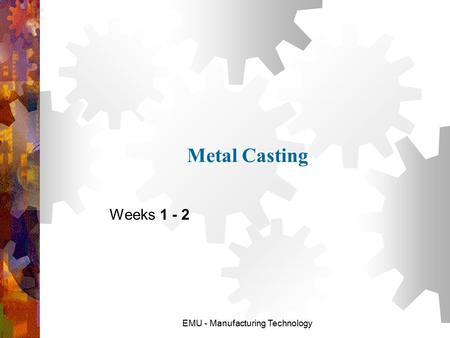 Metal Casting Weeks 1 - 2 EMU - Manufacturing Technology.