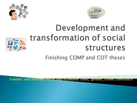 Finishing COMP and COT theses Families and kinship, social and economic class, gender, Ethnic constructs.