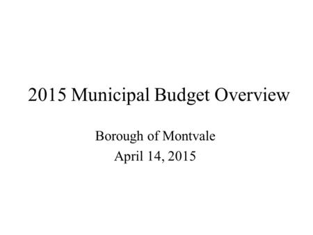 2015 Municipal Budget Overview Borough of Montvale April 14, 2015.