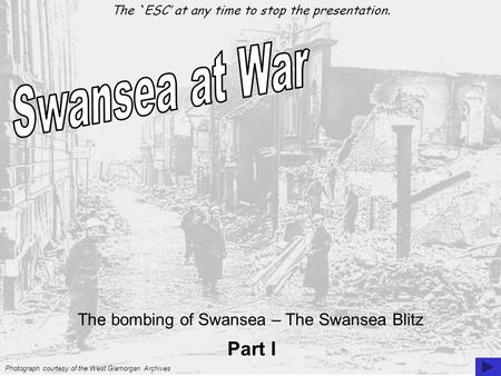 The bombing of Swansea – The Swansea Blitz Photograph courtesy of the West Glamorgan Archives Part I The `ESC' at any time to stop the presentation.