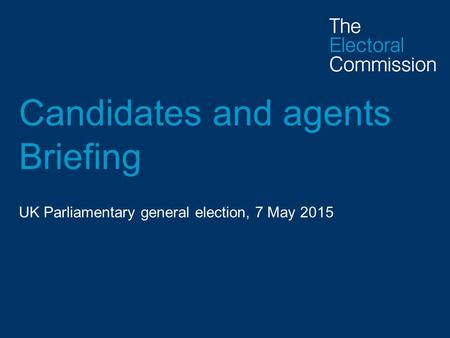 Candidates and agents Briefing UK Parliamentary general election, 7 May 2015.
