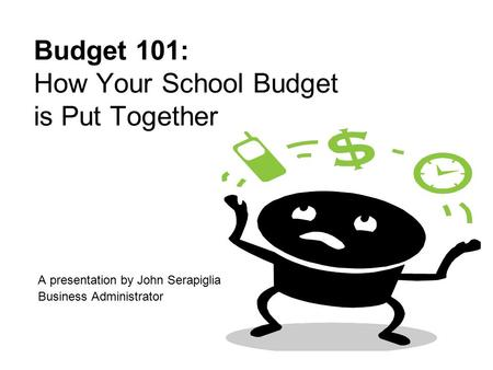 Budget 101: How Your School Budget is Put Together A presentation by John Serapiglia Business Administrator.