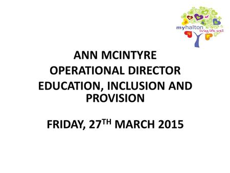 ANN MCINTYRE OPERATIONAL DIRECTOR EDUCATION, INCLUSION AND PROVISION FRIDAY, 27 TH MARCH 2015.