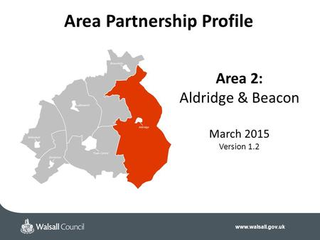 Www.walsall.gov.uk Area 2: Aldridge & Beacon March 2015 Version 1.2 Area Partnership Profile.