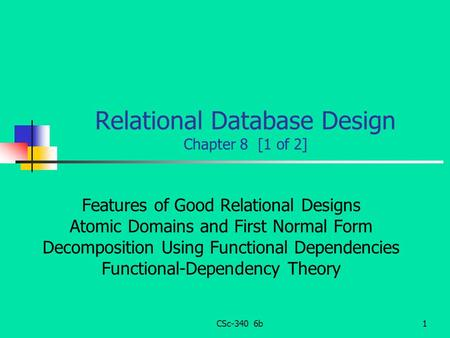 CSc-340 6b1 Relational Database Design Chapter 8 [1 of 2] Features of Good Relational Designs Atomic Domains and First Normal Form Decomposition Using.
