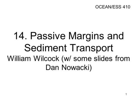 14. Passive Margins and Sediment Transport William Wilcock (w/ some slides from Dan Nowacki) OCEAN/ESS 410 1.