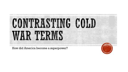 How did America become a superpower?.  You will learn eight key Cold War terms to help you understand how contrasting valued led to tension between the.