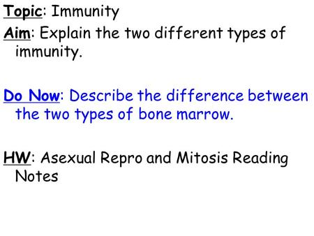 Topic: Immunity Aim: Explain the two different types of immunity. Do Now: Describe the difference between the two types of bone marrow. HW: Asexual Repro.