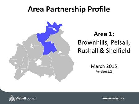 Www.walsall.gov.uk Area 1: Brownhills, Pelsall, Rushall & Shelfield March 2015 Version 1.2 Area Partnership Profile.