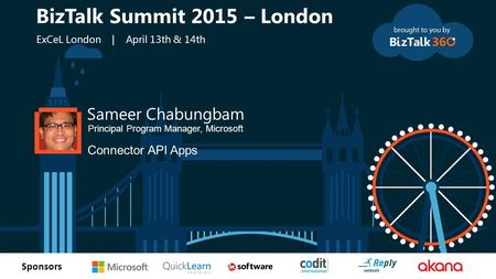 T Sponsors Sameer Chabungbam Principal Program Manager, Microsoft Connector API Apps BizTalk Summit 2015 – London ExCeL London | April 13th & 14th.