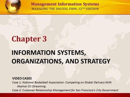 Management Information Systems MANAGING THE DIGITAL FIRM, 12 TH EDITION INFORMATION SYSTEMS, ORGANIZATIONS, AND STRATEGY Chapter 3 VIDEO CASES Case 1: