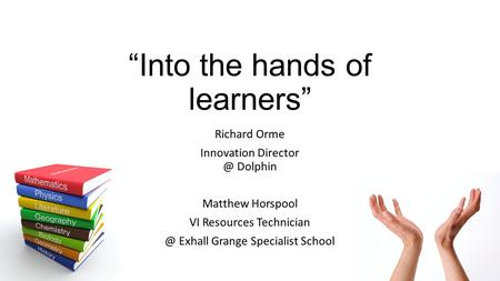 """Into the hands of learners"" Richard Orme Innovation Dolphin Matthew Horspool VI Resources Exhall Grange Specialist School."