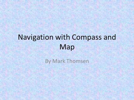 Navigation with Compass and Map By Mark Thomsen. Your Location on Planet Earth The intersection of two lines (longitude and latitude) specify a unique.