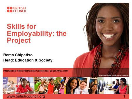Skills for Employability: the Project Remo Chipatiso Head: Education & Society International Skills Partnership Conference, South Africa 2014 www.britishcouncil.org1.