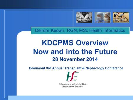 KDCPMS Overview Now and into the Future 28 November 2014 Beaumont 3rd Annual Transplant & Nephrology Conference Deirdre Keown, RGN, MSc Health Informatics.
