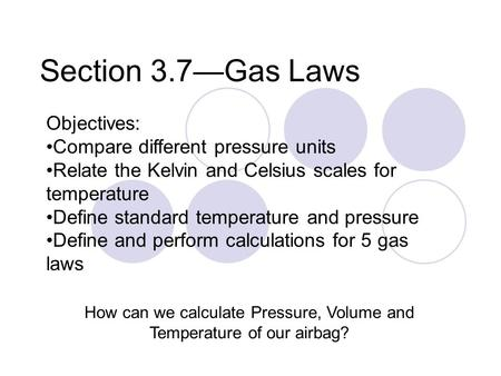 Section 3.7—Gas Laws How can we calculate Pressure, Volume and Temperature of our airbag? Objectives: Compare different pressure units Relate the Kelvin.