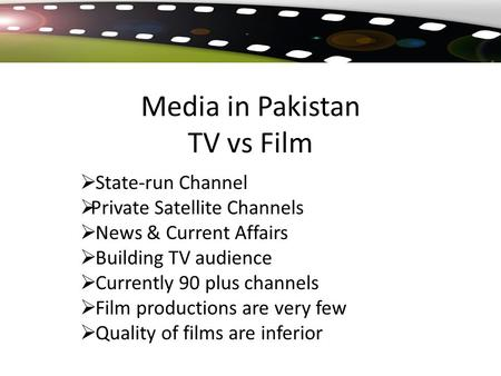 Media in Pakistan TV vs Film  State-run Channel  Private Satellite Channels  News & Current Affairs  Building TV audience  Currently 90 plus channels.