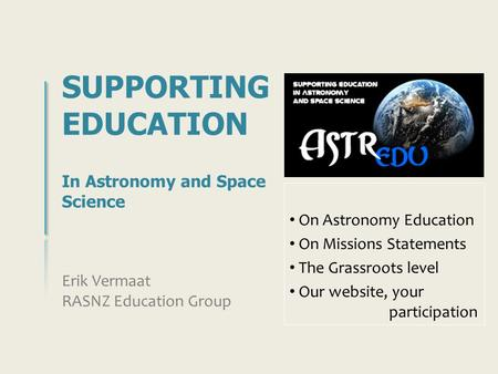 SUPPORTING EDUCATION In Astronomy and Space Science Erik Vermaat RASNZ Education Group On Astronomy Education On Missions Statements The Grassroots level.
