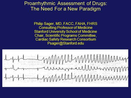 Proarrhythmic Assessment of Drugs: The Need For a New Paradigm Philip Sager, MD, FACC, FAHA, FHRS Consulting Professor of Medicine Stanford University.