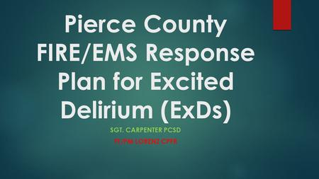 Pierce County FIRE/EMS Response Plan for Excited Delirium (ExDs)