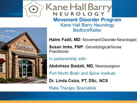Halim Fadil, MD: Movement Disorder Neurologist Susan Imke, FNP: Gerontological Nurse Practitioner In partenership with: Abdolreza Siadati, MD, Neurosurgeon.