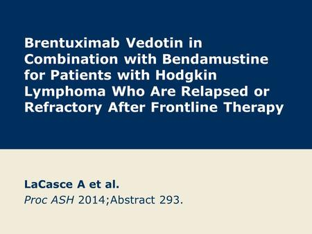 Brentuximab Vedotin in Combination with Bendamustine for Patients with Hodgkin Lymphoma Who Are Relapsed or Refractory After Frontline Therapy LaCasce.