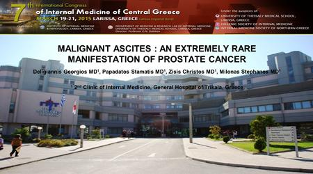 MALIGNANT ASCITES : AN EXTREMELY RARE MANIFESTATION OF PROSTATE CANCER Deligiannis Georgios MD 1, Papadatos Stamatis MD 1, Zisis Christos MD 1, Milonas.