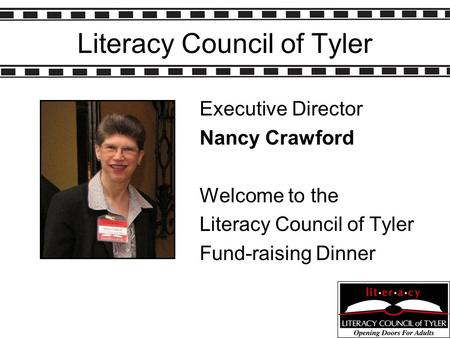 Literacy Council of Tyler Executive Director Nancy Crawford Welcome to the Literacy Council of Tyler Fund-raising Dinner.