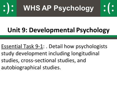 WHS AP Psychology Unit 9: Developmental Psychology Essential Task 9-1:. Detail how psychologists study development including longitudinal studies, cross-sectional.