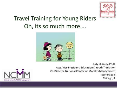 Travel Training for Young Riders Oh, its so much more…. Judy Shanley, Ph.D. Asst. Vice President, Education & Youth Transition Co-Director, National Center.