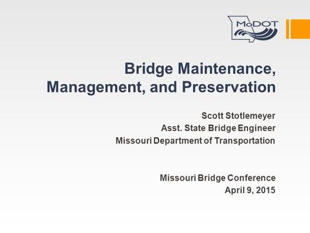 Bridge Maintenance, Management, and Preservation Scott Stotlemeyer Asst. State Bridge Engineer Missouri Department of Transportation Missouri Bridge Conference.