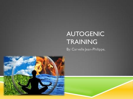 AUTOGENIC TRAINING By: Carvelle Jean-Philippe,. WHAT IS AUTOGENIC TRAINING?  Autogenic Therapy (AT) is a powerful mind and body technique involving simple.