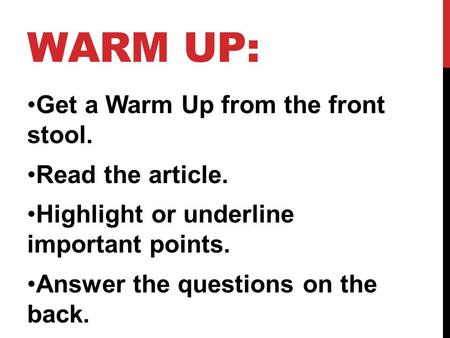 WARM UP: Get a Warm Up from the front stool. Read the article. Highlight or underline important points. Answer the questions on the back.