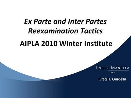Greg H. Gardella Ex Parte and Inter Partes Reexamination Tactics AIPLA 2010 Winter Institute.