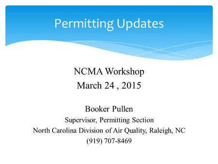 NCMA Workshop March 24, 2015 Booker Pullen Supervisor, Permitting Section North Carolina Division of Air Quality, Raleigh, NC (919) 707-8469 Permitting.