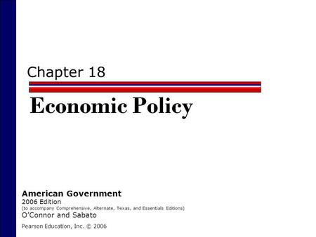 Chapter 18 Economic Policy Pearson Education, Inc. © 2006 American Government 2006 Edition (to accompany Comprehensive, Alternate, Texas, and Essentials.