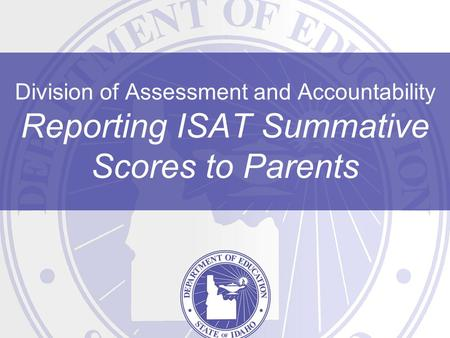 Division of Assessment and Accountability Reporting ISAT Summative Scores to Parents.